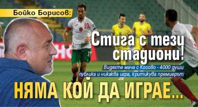 Бойко Борисов: Стига с тези стадиони! Няма кой да играе...