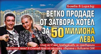 Бомба в Lupa.bg: Ветко продаде от затвора хотел за 50 милиона лева