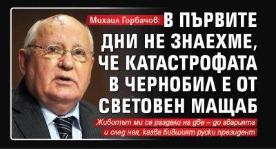 Михаил Горбачов: В първите дни не знаехме, че катастрофата в Чернобил е от световен мащаб