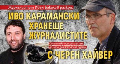 Журналистът Иван Бакалов разкри: Иво Карамански хранеше журналистите с черен хайвер