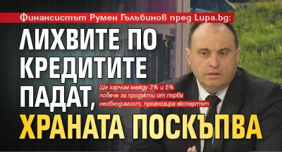 Финансистът Румен Гълъбинов пред Lupa.bg: Лихвите по кредитите падат, храната поскъпва