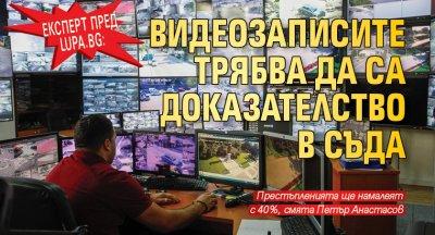 Експерт пред Lupa.bg: Видеозаписите трябва да са доказателство в съда
