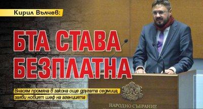 Кирил Вълчев: БТА става безплатна