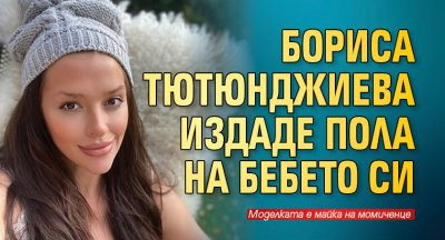 Бориса Тютюнджиева издаде пола на бебето си