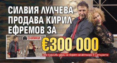Силвия Лулчева продава Кирил Ефремов за €300 000 (СНИМКИ)