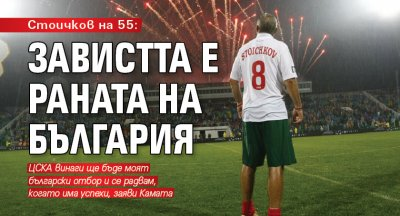 Стоичков на 55: Завистта е раната на България