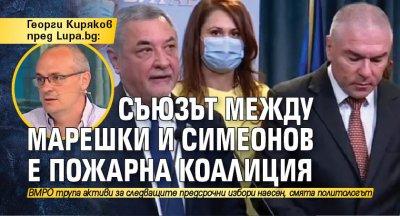 Георги Киряков пред Lupa.bg: Съюзът между Марешки и Симеонов е пожарна коалиция