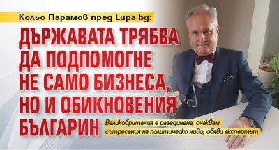 Кольо Парамов пред Lupa.bg: Държавата трябва да подпомогне не само бизнеса, но и обикновения българин
