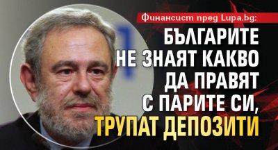 Финансист пред Lupa.bg: Българите не знаят какво да правят с парите си, трупат депозити