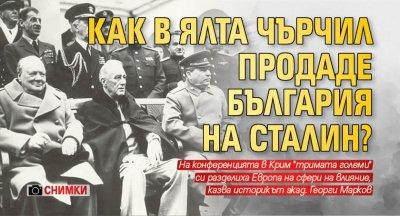 Как в Ялта Чърчил продаде България на Сталин? (СНИМКИ)