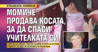 ХУБАВАТА НОВИНА: Момиче продава косата, за да спаси учителката си