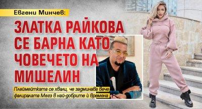 Евгени Минчев: Златка Райкова се барна като човечето на Мишелин