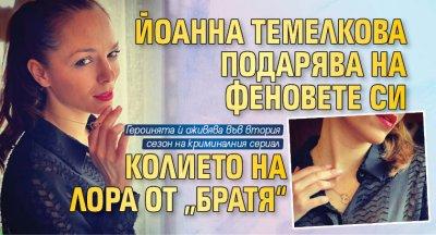 """Йоанна Темелкова подарява на феновете си колието на Лора от """"Братя"""""""