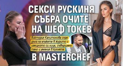 Секси рускиня събра очите на шеф Токев в MasterChef