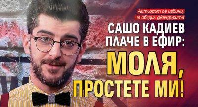 Сашо Кадиев плаче в ефир: Моля, простете ми!