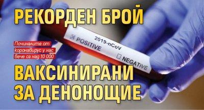 Рекорден брой ваксинирани за денонощие