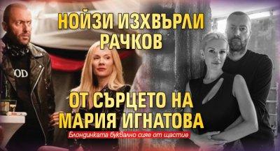 Нойзи изхвърли Рачков от сърцето на Мария Игнатова
