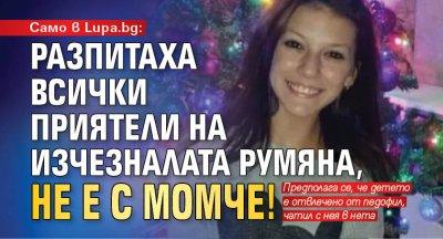 Само в lupa.bg: Разпитаха всички приятели на изчезналата Румяна, не е с момче!