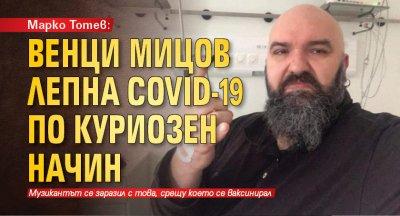 Марко Тотев: Венци Мицов лепна Covid-19 по куриозен начин