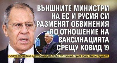 Външните министри на ЕС и Русия си разменят обвинения по отношение на ваксинацията срещу Ковид 19