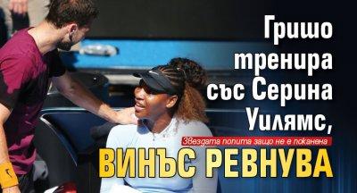 Гришо тренира със Серина Уилямс, Винъс ревнува