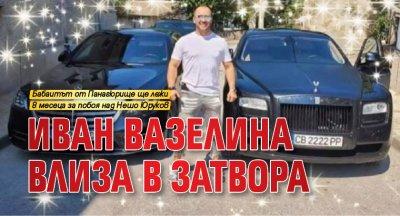 Иван Вазелина влиза в затвора