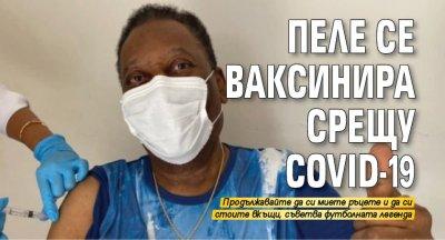 Пеле се ваксинира срещу COVID-19