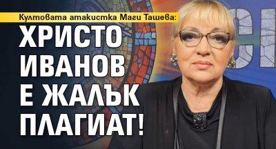 Култовата атакистка Маги Ташева: Христо Иванов е жалък плагиат!