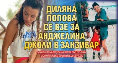 Диляна Попова се взе за Анджелина Джоли в Занзибар