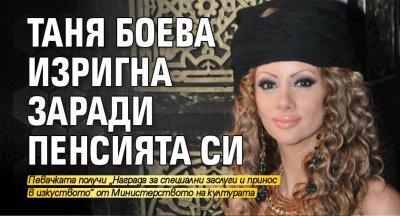 Таня Боева изригна заради пенсията си