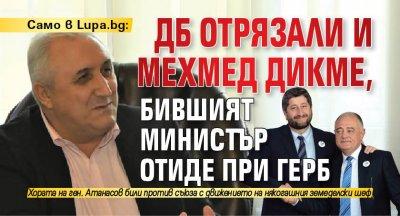 Само в Lupa.bg: ДБ отрязали и Мехмед Дикме, бившият министър отиде при ГЕРБ