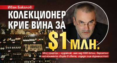 Иван Бакалов: Колекционер крие вина за $1 млн.