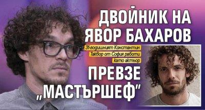 """Двойник на Явор Бахаров превзе """"Мастършеф"""""""