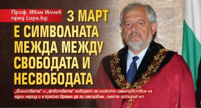 Проф. Иван Илчев пред Lupa.bg: 3 март е символната межда между свободата и несвободата