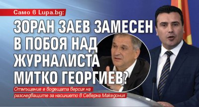 Само в Lupa.bg: Зоран Заев замесен в побоя над журналиста Митко Георгиев?