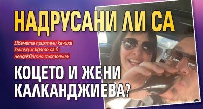 Надрусани ли са Коцето и Жени Калканджиева?