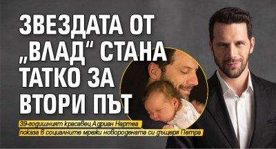 """Звездата от """"Влад"""" стана татко за втори път"""
