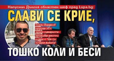 Напуснал Дългия областен шеф пред Lupa.bg: Слави се крие, Тошко коли и беси