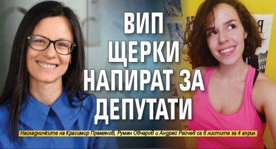 ВИП щерки напират за депутати