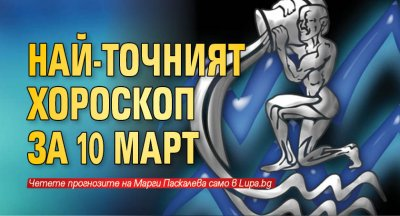 Най-точният хороскоп за 10 март