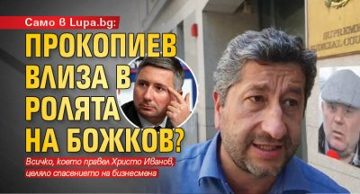 Само в Lupa.bg: Прокопиев влиза в ролята на Божков?