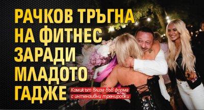 Рачков тръгна на фитнес заради младото гадже