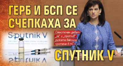 ГЕРБ и БСП се счепкаха за Спутник V
