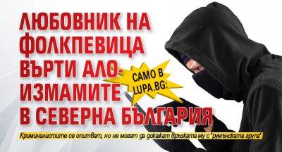 Само в Lupa.bg: Любовник на фолкпевица върти ало-измамите в Северна България