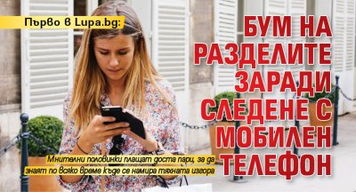 Първо в Lupa.bg: Бум на разделите заради следене с мобилен телефон