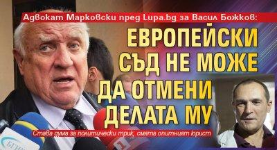 Адвокат Марковски пред Lupa.bg за Васил Божков: Европейски съд не може да отмени делата му