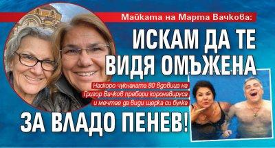 Майката на Марта Вачкова: Искам да те видя омъжена за Владо Пенев!