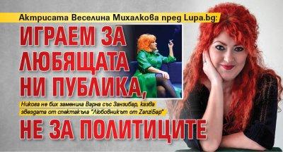 Актрисата Веселина Михалкова пред Lupa.bg: Играем за любящата ни публика, не за политиците