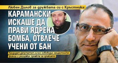 Любен Дилов за дружбата си с Кръстника: Карамански искаше да прави ядрена бомба, отвлече учени от БАН