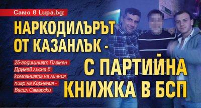 Само в Lupa.bg: Наркодилърът от Казанлък - с партийна книжка в БСП